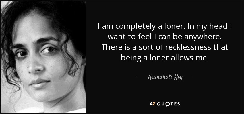I am completely a loner. In my head I want to feel I can be anywhere. There is a sort of recklessness that being a loner allows me. - Arundhati Roy