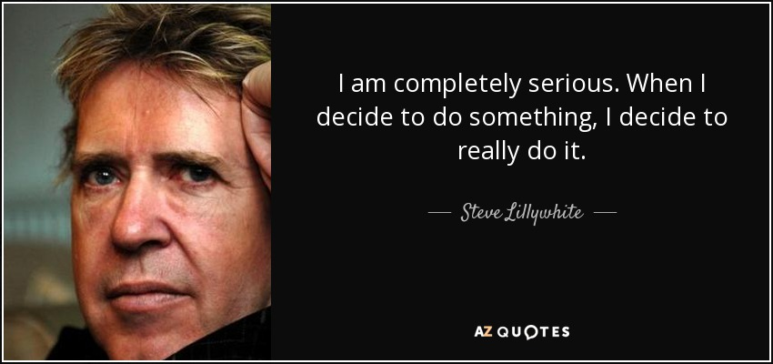 I am completely serious. When I decide to do something, I decide to really do it. - Steve Lillywhite