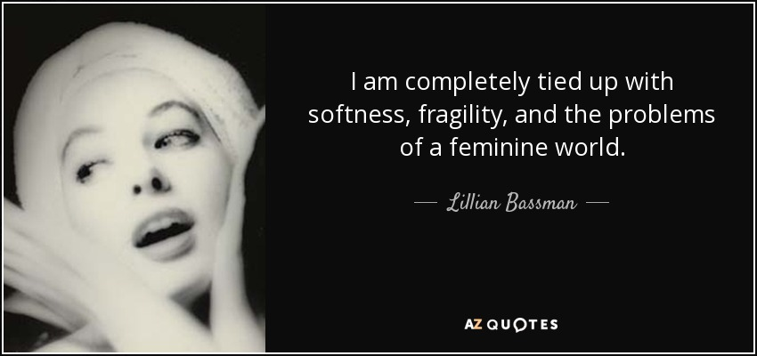 I am completely tied up with softness, fragility, and the problems of a feminine world. - Lillian Bassman