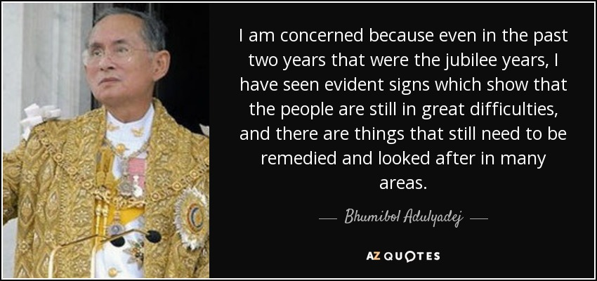 I am concerned because even in the past two years that were the jubilee years, I have seen evident signs which show that the people are still in great difficulties, and there are things that still need to be remedied and looked after in many areas. - Bhumibol Adulyadej