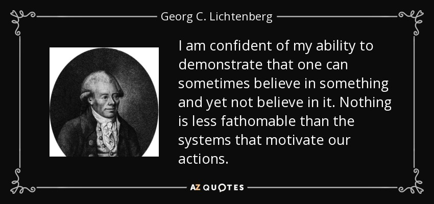 I am confident of my ability to demonstrate that one can sometimes believe in something and yet not believe in it. Nothing is less fathomable than the systems that motivate our actions. - Georg C. Lichtenberg