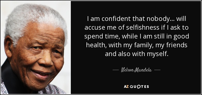 I am confident that nobody... will accuse me of selfishness if I ask to spend time, while I am still in good health, with my family, my friends and also with myself. - Nelson Mandela