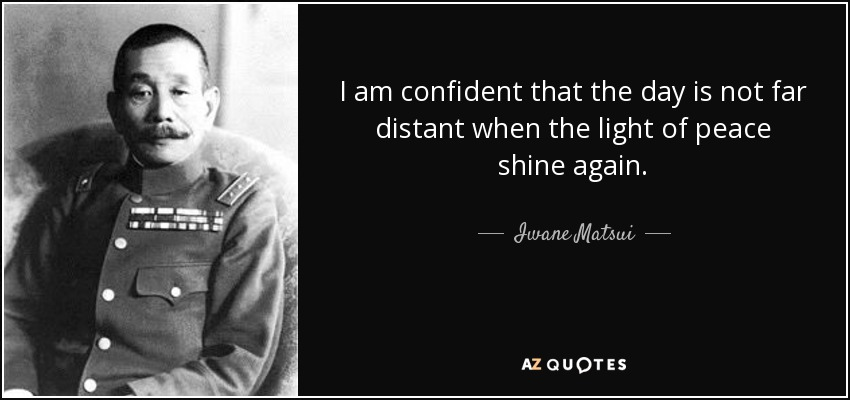I am confident that the day is not far distant when the light of peace shine again. - Iwane Matsui