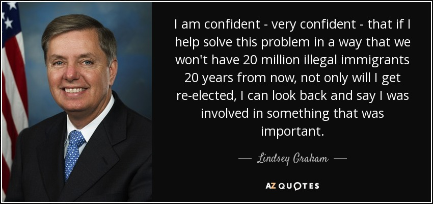 I am confident - very confident - that if I help solve this problem in a way that we won't have 20 million illegal immigrants 20 years from now, not only will I get re-elected, I can look back and say I was involved in something that was important. - Lindsey Graham