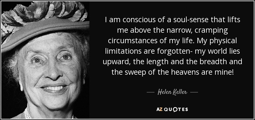 I am conscious of a soul-sense that lifts me above the narrow, cramping circumstances of my life. My physical limitations are forgotten- my world lies upward, the length and the breadth and the sweep of the heavens are mine! - Helen Keller