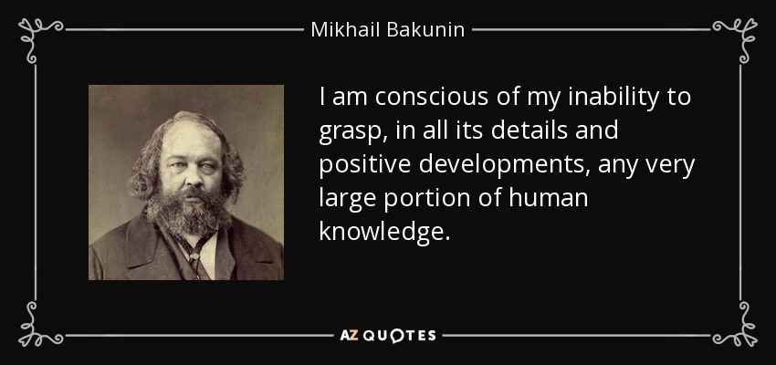 I am conscious of my inability to grasp, in all its details and positive developments, any very large portion of human knowledge. - Mikhail Bakunin