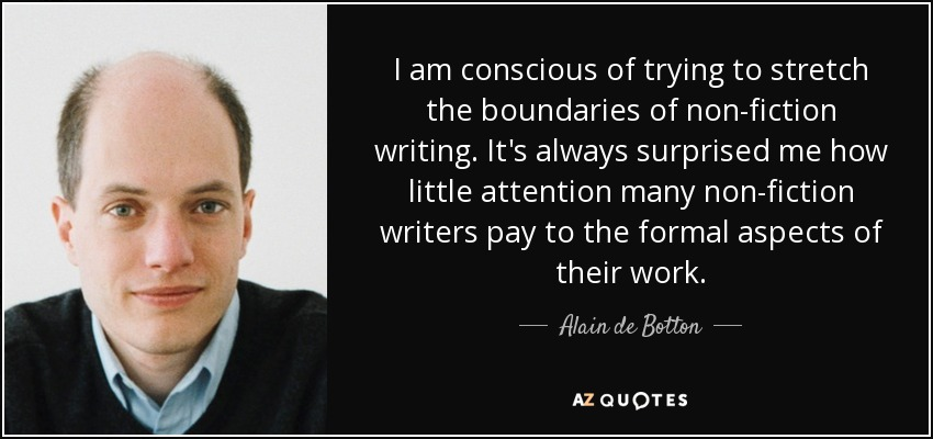 I am conscious of trying to stretch the boundaries of non-fiction writing. It's always surprised me how little attention many non-fiction writers pay to the formal aspects of their work. - Alain de Botton