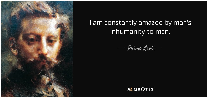 I am constantly amazed by man's inhumanity to man. - Primo Levi
