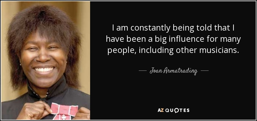 I am constantly being told that I have been a big influence for many people, including other musicians. - Joan Armatrading
