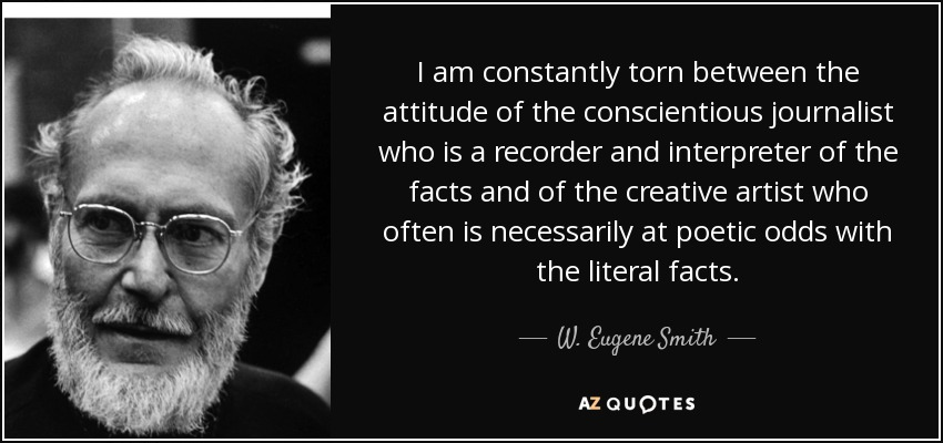 I am constantly torn between the attitude of the conscientious journalist who is a recorder and interpreter of the facts and of the creative artist who often is necessarily at poetic odds with the literal facts. - W. Eugene Smith