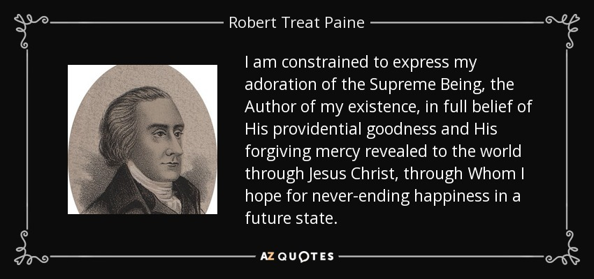 I am constrained to express my adoration of the Supreme Being, the Author of my existence, in full belief of His providential goodness and His forgiving mercy revealed to the world through Jesus Christ, through Whom I hope for never-ending happiness in a future state. - Robert Treat Paine