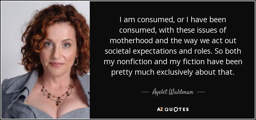 I am consumed, or I have been consumed, with these issues of motherhood and the way we act out societal expectations and roles. So both my nonfiction and my fiction have been pretty much exclusively about that. - Ayelet Waldman