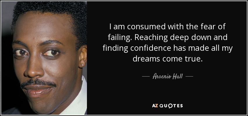 I am consumed with the fear of failing. Reaching deep down and finding confidence has made all my dreams come true. - Arsenio Hall