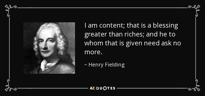 I am content; that is a blessing greater than riches; and he to whom that is given need ask no more. - Henry Fielding