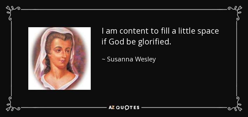 I am content to fill a little space if God be glorified. - Susanna Wesley