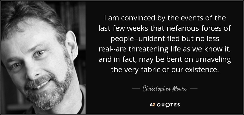 I am convinced by the events of the last few weeks that nefarious forces of people--unidentified but no less real--are threatening life as we know it, and in fact, may be bent on unraveling the very fabric of our existence. - Christopher Moore