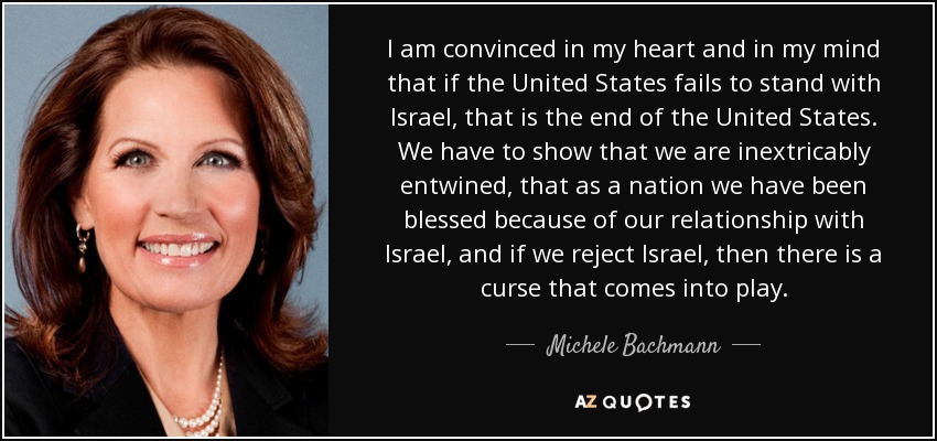 I am convinced in my heart and in my mind that if the United States fails to stand with Israel, that is the end of the United States. We have to show that we are inextricably entwined, that as a nation we have been blessed because of our relationship with Israel, and if we reject Israel, then there is a curse that comes into play. - Michele Bachmann