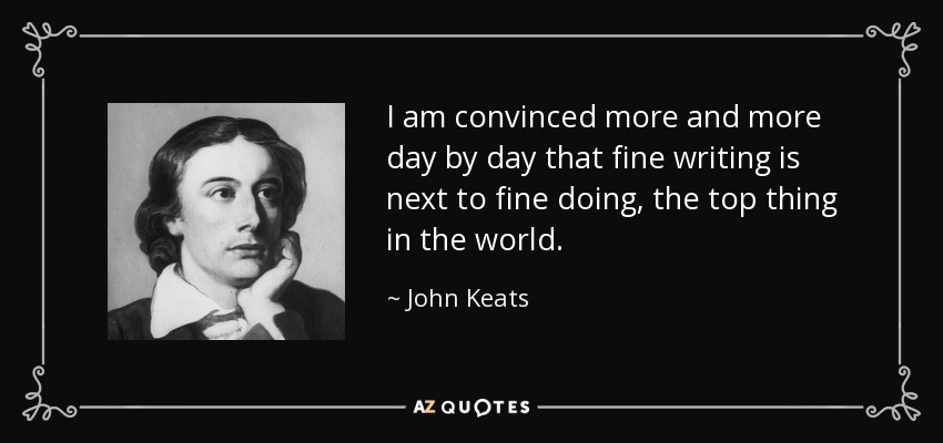 I am convinced more and more day by day that fine writing is next to fine doing, the top thing in the world. - John Keats