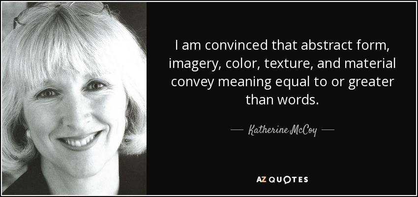 I am convinced that abstract form, imagery, color, texture, and material convey meaning equal to or greater than words. - Katherine McCoy