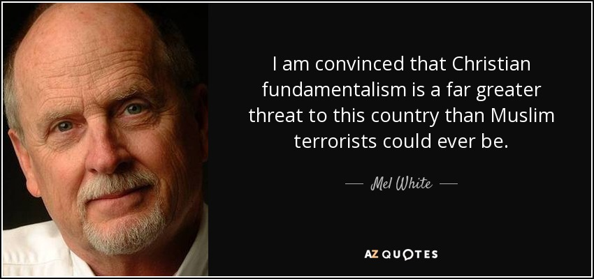 I am convinced that Christian fundamentalism is a far greater threat to this country than Muslim terrorists could ever be. - Mel White