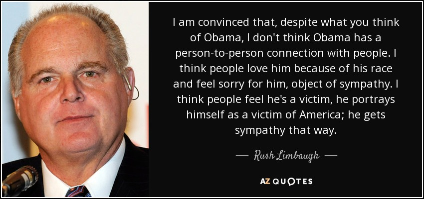 I am convinced that, despite what you think of Obama, I don't think Obama has a person-to-person connection with people. I think people love him because of his race and feel sorry for him, object of sympathy. I think people feel he's a victim, he portrays himself as a victim of America; he gets sympathy that way. - Rush Limbaugh