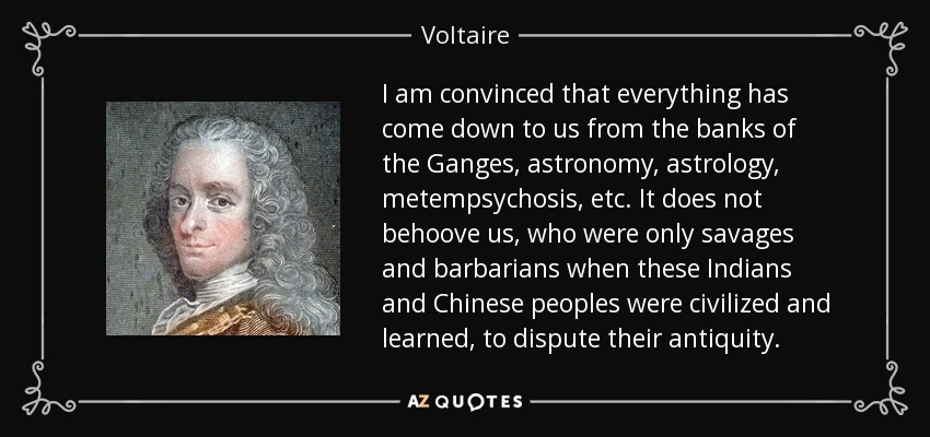 I am convinced that everything has come down to us from the banks of the Ganges, astronomy, astrology, metempsychosis, etc. It does not behoove us, who were only savages and barbarians when these Indians and Chinese peoples were civilized and learned, to dispute their antiquity. - Voltaire