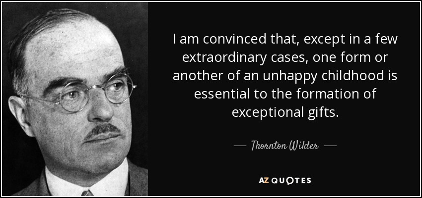 I am convinced that, except in a few extraordinary cases, one form or another of an unhappy childhood is essential to the formation of exceptional gifts. - Thornton Wilder