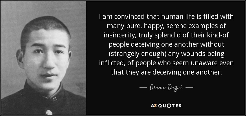I am convinced that human life is filled with many pure, happy, serene examples of insincerity, truly splendid of their kind-of people deceiving one another without (strangely enough) any wounds being inflicted, of people who seem unaware even that they are deceiving one another. - Osamu Dazai