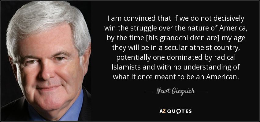 I am convinced that if we do not decisively win the struggle over the nature of America, by the time [his grandchildren are] my age they will be in a secular atheist country, potentially one dominated by radical Islamists and with no understanding of what it once meant to be an American. - Newt Gingrich