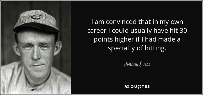 I am convinced that in my own career I could usually have hit 30 points higher if I had made a specialty of hitting. - Johnny Evers