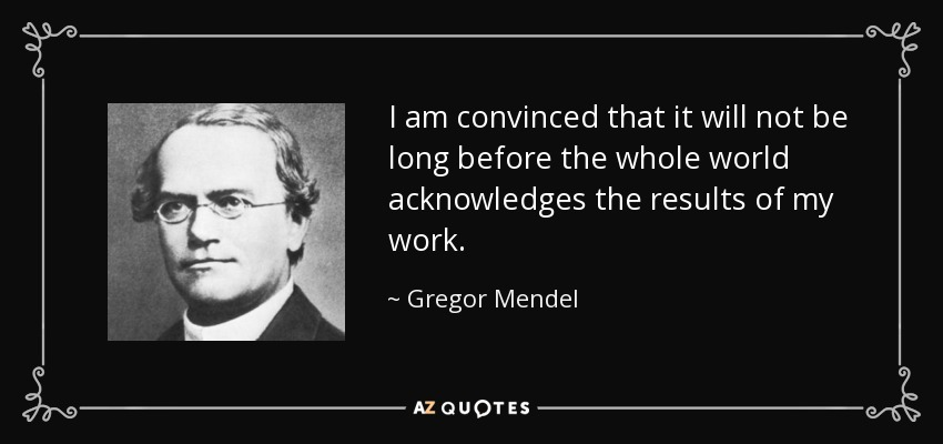I am convinced that it will not be long before the whole world acknowledges the results of my work. - Gregor Mendel