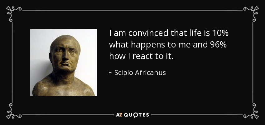 I am convinced that life is 10% what happens to me and 96% how I react to it. - Scipio Africanus