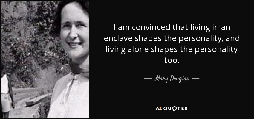 I am convinced that living in an enclave shapes the personality, and living alone shapes the personality too. - Mary Douglas