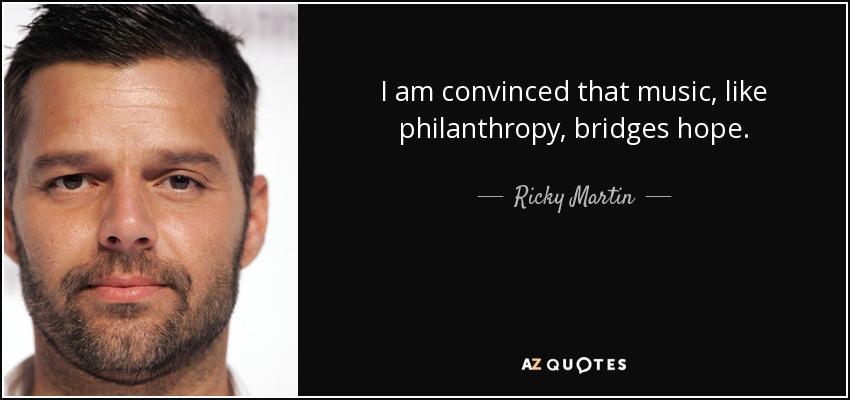 I am convinced that music, like philanthropy, bridges hope. - Ricky Martin