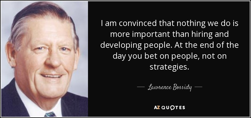 I am convinced that nothing we do is more important than hiring and developing people. At the end of the day you bet on people, not on strategies. - Lawrence Bossidy