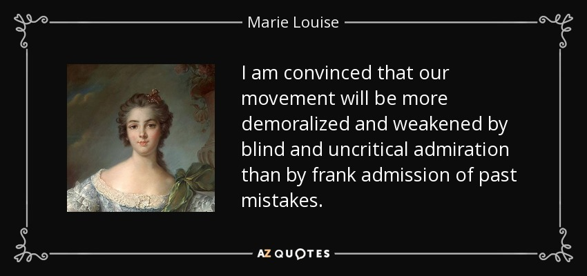 I am convinced that our movement will be more demoralized and weakened by blind and uncritical admiration than by frank admission of past mistakes. - Marie Louise, Duchess of Parma