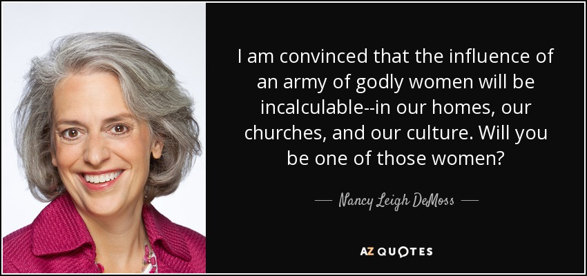 I am convinced that the influence of an army of godly women will be incalculable--in our homes, our churches, and our culture. Will you be one of those women? - Nancy Leigh DeMoss