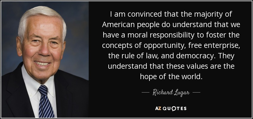 I am convinced that the majority of American people do understand that we have a moral responsibility to foster the concepts of opportunity, free enterprise, the rule of law, and democracy. They understand that these values are the hope of the world. - Richard Lugar