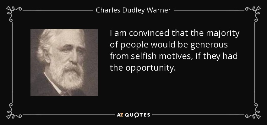 I am convinced that the majority of people would be generous from selfish motives, if they had the opportunity. - Charles Dudley Warner