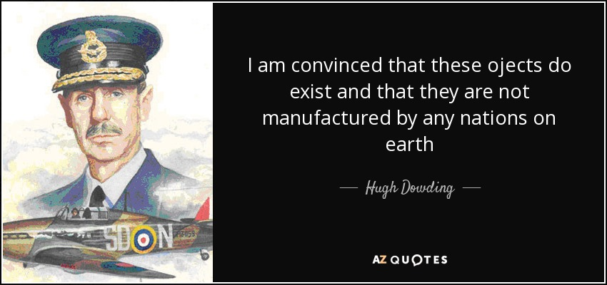 I am convinced that these ojects do exist and that they are not manufactured by any nations on earth - Hugh Dowding, 1st Baron Dowding