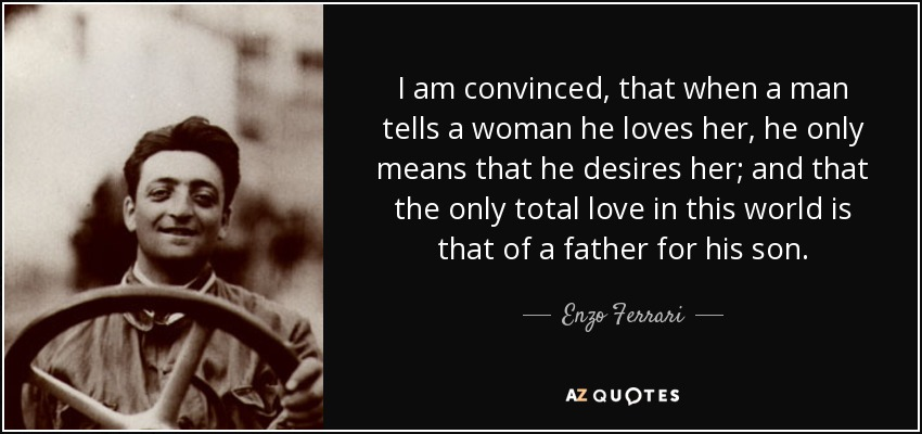 I am convinced, that when a man tells a woman he loves her, he only means that he desires her; and that the only total love in this world is that of a father for his son. - Enzo Ferrari