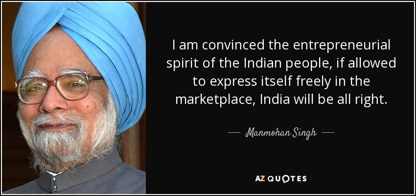 I am convinced the entrepreneurial spirit of the Indian people, if allowed to express itself freely in the marketplace, India will be all right. - Manmohan Singh