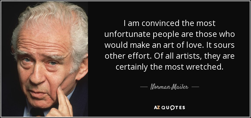 I am convinced the most unfortunate people are those who would make an art of love. It sours other effort. Of all artists, they are certainly the most wretched. - Norman Mailer