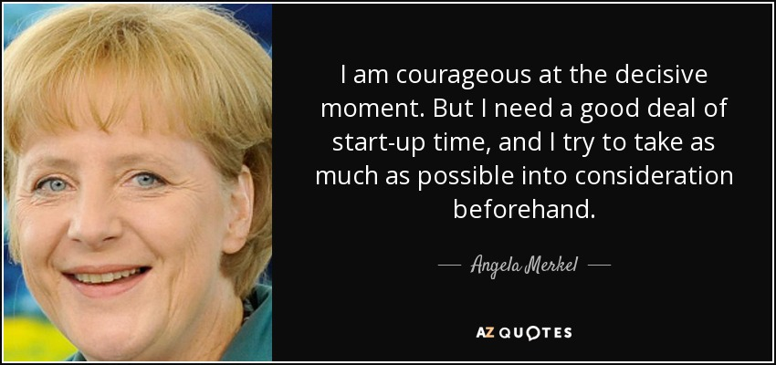 I am courageous at the decisive moment. But I need a good deal of start-up time, and I try to take as much as possible into consideration beforehand. - Angela Merkel