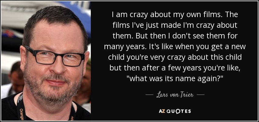 I am crazy about my own films. The films I've just made I'm crazy about them. But then I don't see them for many years. It's like when you get a new child you're very crazy about this child but then after a few years you're like,