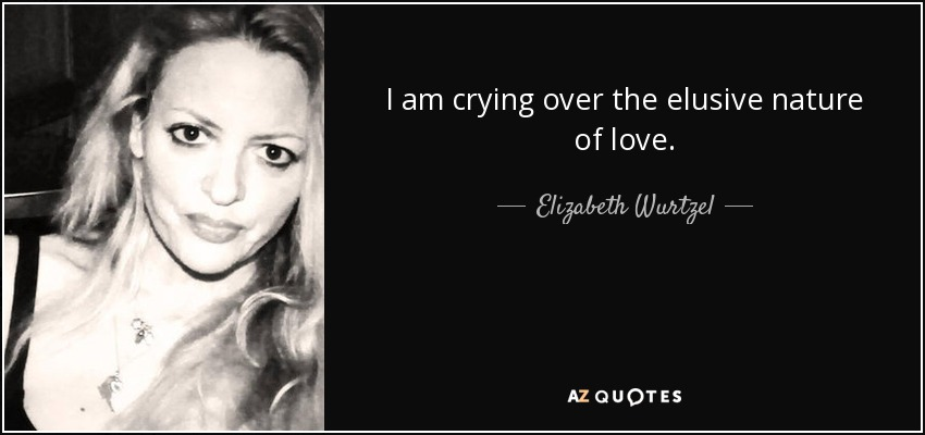 I am crying over the elusive nature of love. - Elizabeth Wurtzel