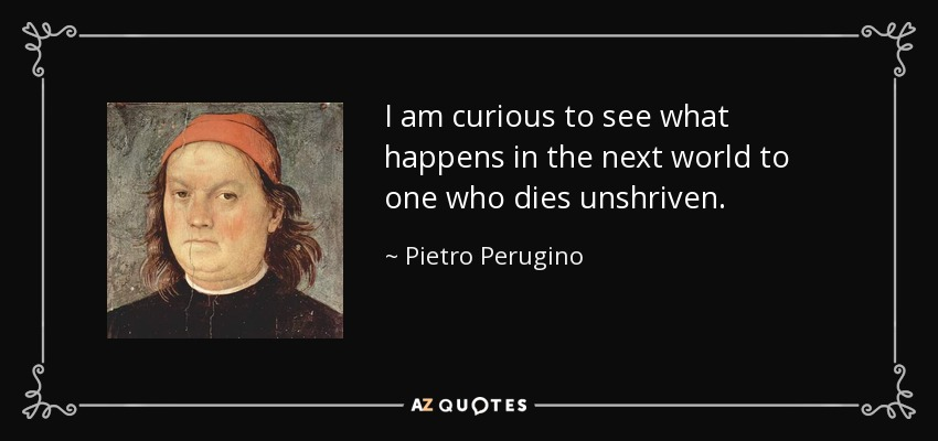 I am curious to see what happens in the next world to one who dies unshriven. - Pietro Perugino