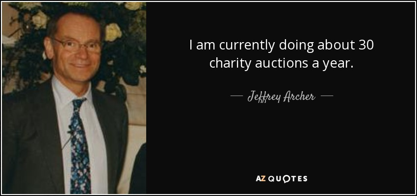 I am currently doing about 30 charity auctions a year. - Jeffrey Archer
