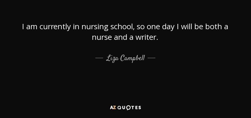 I am currently in nursing school, so one day I will be both a nurse and a writer. - Liza Campbell