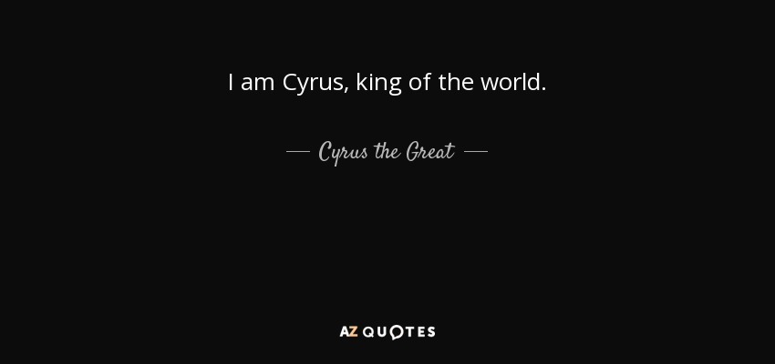 Cyrus The Great Quote: I Am Cyrus, King Of The World